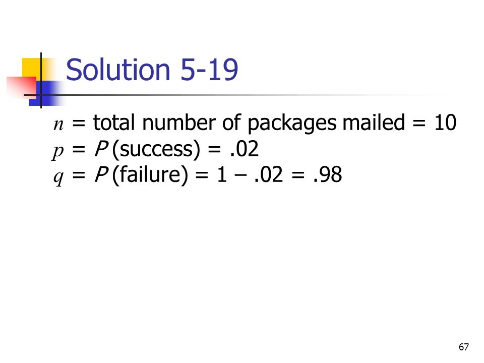 67 Solution 5-19  n = total number of packages mailed = 10 p = P (success) =.02 q = P (failure) = 1 –.02 =.98