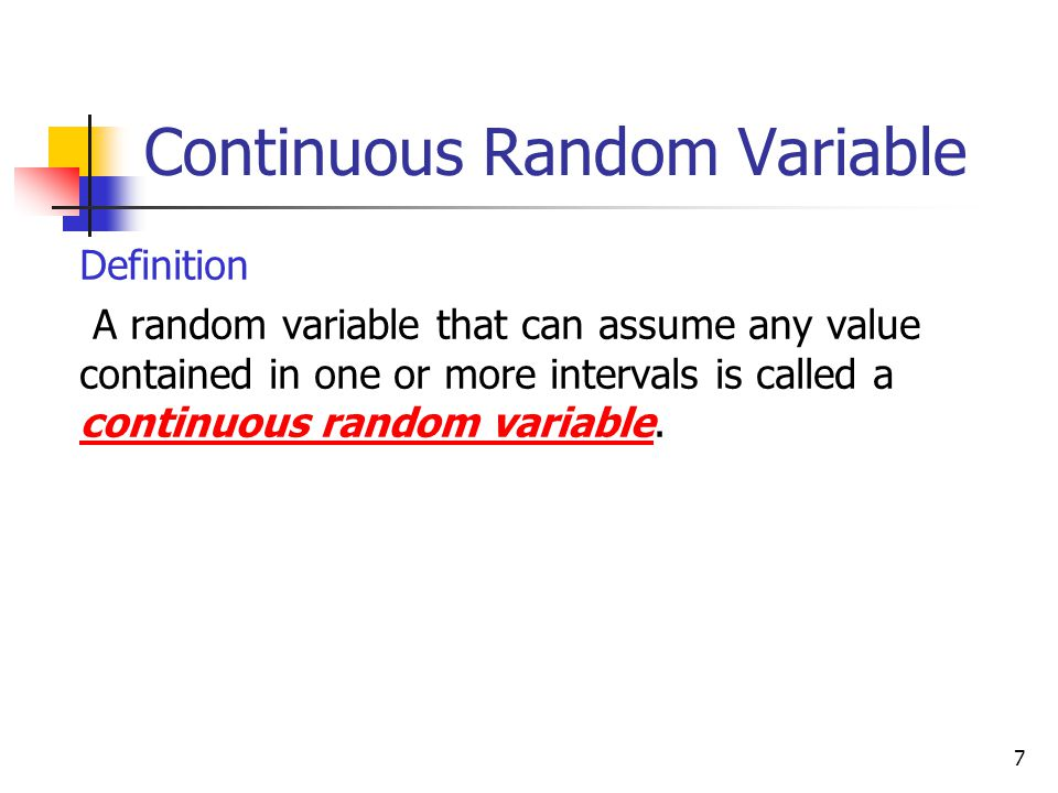 7 Continuous Random Variable  Definition  A random variable that can assume any value contained in one or more intervals is called a continuous rand