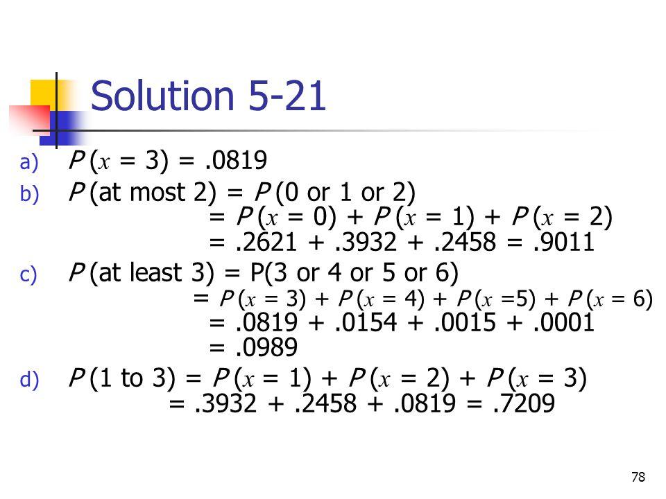 78 Solution 5-21 a) P ( x = 3) =.0819 b) P (at most 2) = P (0 or 1 or 2) = P ( x = 0) + P ( x = 1) + P ( x = 2) =.2621 +.3932 +.2458 =.9011 c) P (at least 3) = P(3 or 4 or 5 or 6) = P ( x = 3) + P ( x = 4) + P ( x =5) + P ( x = 6) =.0819 +.0154 +.0015 +.0001 =.0989 d) P (1 to 3) = P ( x = 1) + P ( x = 2) + P ( x = 3) =.3932 +.2458 +.0819 =.7209