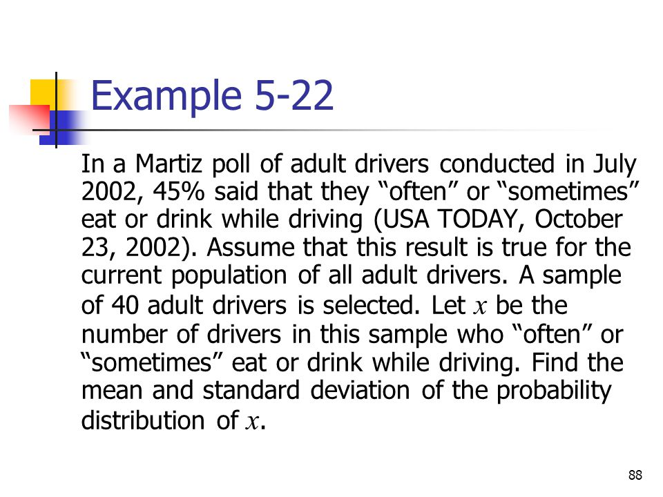 "88 Example 5-22 In a Martiz poll of adult drivers conducted in July 2002, 45% said that they ""often"" or ""sometimes"" eat or drink while driving (USA TO"