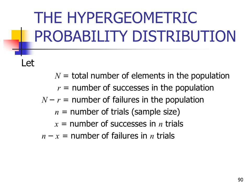 90 THE HYPERGEOMETRIC PROBABILITY DISTRIBUTION Let N = total number of elements in the population r = number of successes in the population N – r = nu
