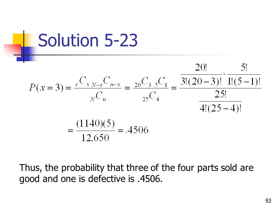 93 Solution 5-23 Thus, the probability that three of the four parts sold are good and one is defective is.4506.
