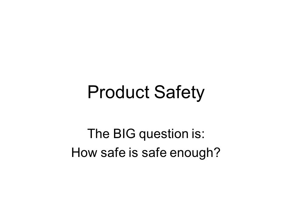 Product Safety The BIG question is: How safe is safe enough?