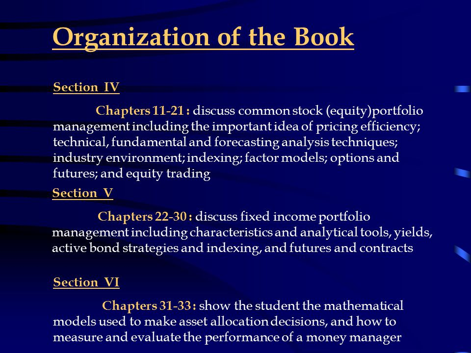 Organization of the Book Section I Chapters 1 and 2: background information and an overview of market and major asset classes, including historical performance of stocks and bonds Section II Chapters 3-5 : discuss modern portfolio theory and capital market theory leading to how to determine the equilibrium price of an asset Section III Chapters 6-10 : students will learn about the considerations in managing the institutions investment portfolio including client liabilities, tax problems, and regulatory constraints