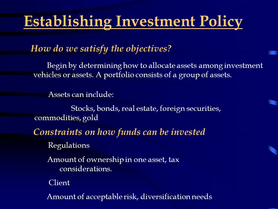 Setting Investment Objectives Objectives will vary depending on the type of institution Pension Fund: Generating funds to pay to beneficiaries in the future and current recipients Life Insurance: Generate profits while meeting obligations of payments to clients Banks: Realize returns greater than the cost of funds(interest on accounts) Mutual Funds : Generate profits while providing strong returns for investors.