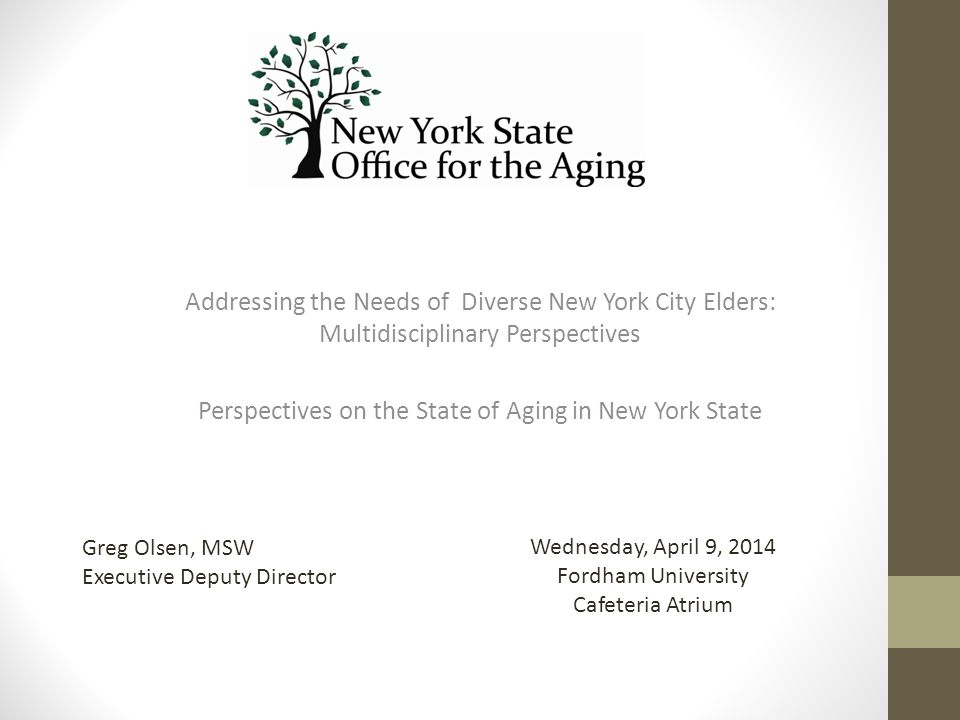 Addressing the Needs of Diverse New York City Elders: Multidisciplinary Perspectives Perspectives on the State of Aging in New York State Wednesday, April 9, 2014 Fordham University Cafeteria Atrium Greg Olsen, MSW Executive Deputy Director