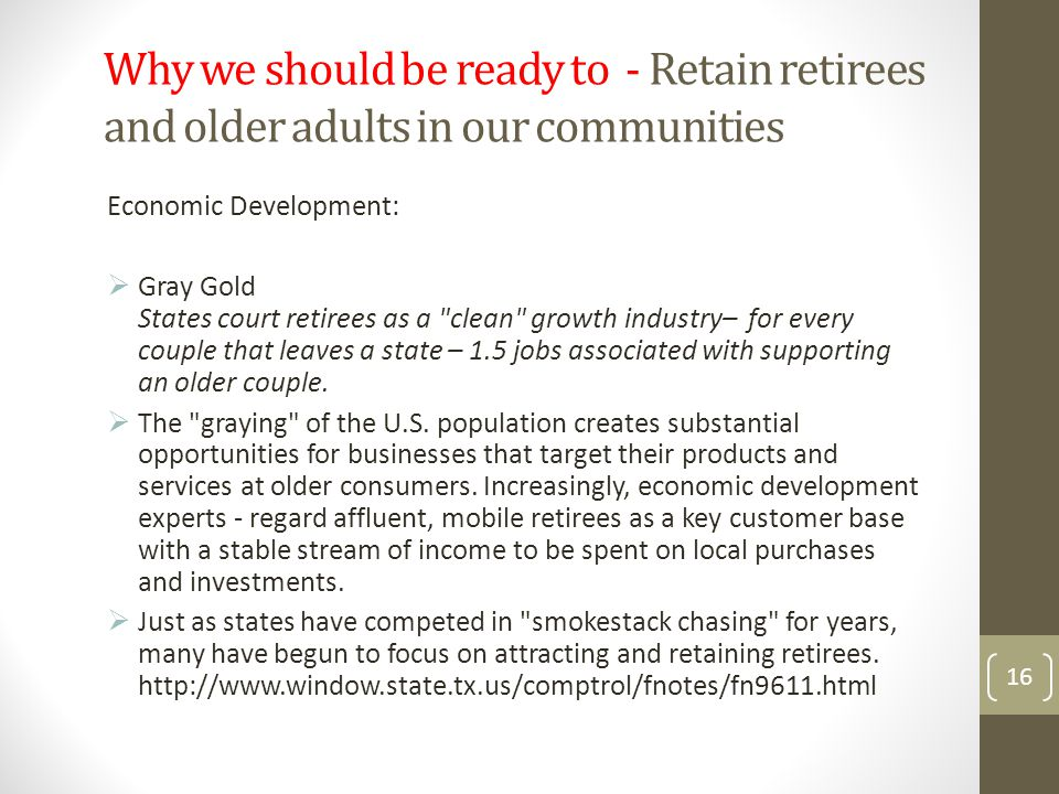 Why we should be ready to - Retain retirees and older adults in our communities 16 Economic Development:  Gray Gold States court retirees as a clean growth industry– for every couple that leaves a state – 1.5 jobs associated with supporting an older couple.