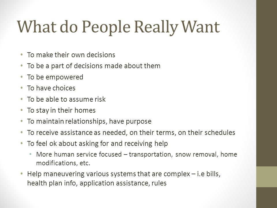 What do People Really Want To make their own decisions To be a part of decisions made about them To be empowered To have choices To be able to assume risk To stay in their homes To maintain relationships, have purpose To receive assistance as needed, on their terms, on their schedules To feel ok about asking for and receiving help More human service focused – transportation, snow removal, home modifications, etc.