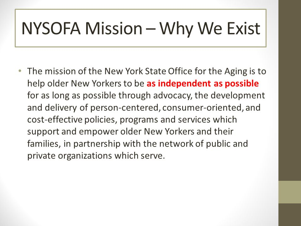 The mission of the New York State Office for the Aging is to help older New Yorkers to be as independent as possible for as long as possible through advocacy, the development and delivery of person-centered, consumer-oriented, and cost-effective policies, programs and services which support and empower older New Yorkers and their families, in partnership with the network of public and private organizations which serve.