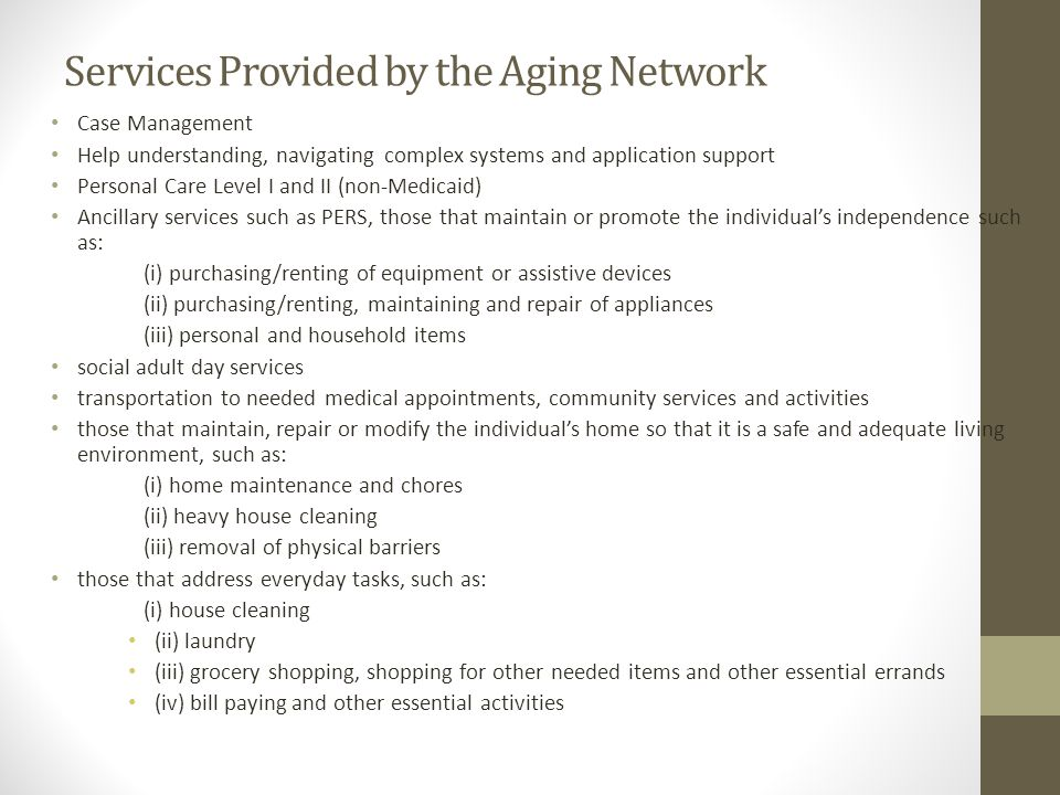 Services Provided by the Aging Network Case Management Help understanding, navigating complex systems and application support Personal Care Level I and II (non-Medicaid) Ancillary services such as PERS, those that maintain or promote the individual's independence such as: (i) purchasing/renting of equipment or assistive devices (ii) purchasing/renting, maintaining and repair of appliances (iii) personal and household items social adult day services transportation to needed medical appointments, community services and activities those that maintain, repair or modify the individual's home so that it is a safe and adequate living environment, such as: (i) home maintenance and chores (ii) heavy house cleaning (iii) removal of physical barriers those that address everyday tasks, such as: (i) house cleaning (ii) laundry (iii) grocery shopping, shopping for other needed items and other essential errands (iv) bill paying and other essential activities