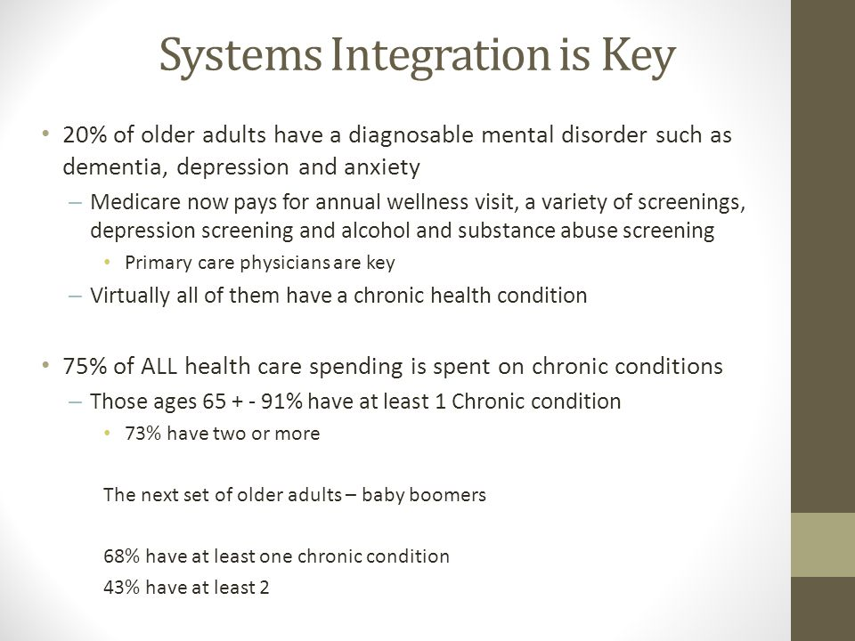 Systems Integration is Key 20% of older adults have a diagnosable mental disorder such as dementia, depression and anxiety – Medicare now pays for ann