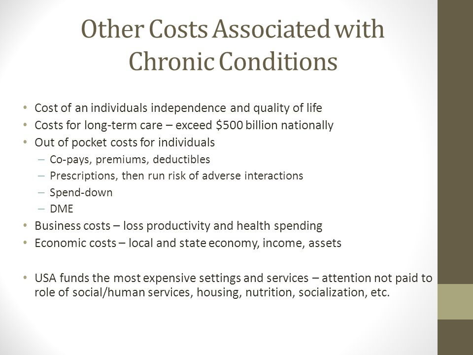 Other Costs Associated with Chronic Conditions Cost of an individuals independence and quality of life Costs for long-term care – exceed $500 billion nationally Out of pocket costs for individuals – Co-pays, premiums, deductibles – Prescriptions, then run risk of adverse interactions – Spend-down – DME Business costs – loss productivity and health spending Economic costs – local and state economy, income, assets USA funds the most expensive settings and services – attention not paid to role of social/human services, housing, nutrition, socialization, etc.