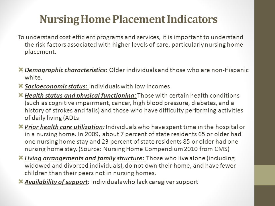 Nursing Home Placement Indicators To understand cost efficient programs and services, it is important to understand the risk factors associated with h