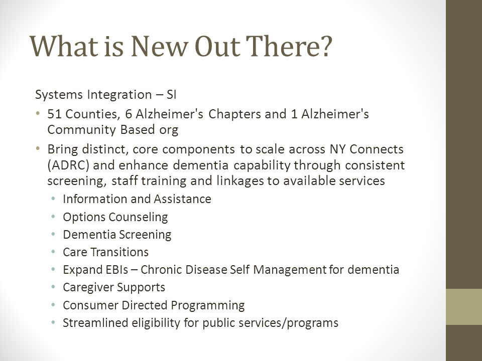 What is New Out There? Systems Integration – SI 51 Counties, 6 Alzheimer's Chapters and 1 Alzheimer's Community Based org Bring distinct, core compone