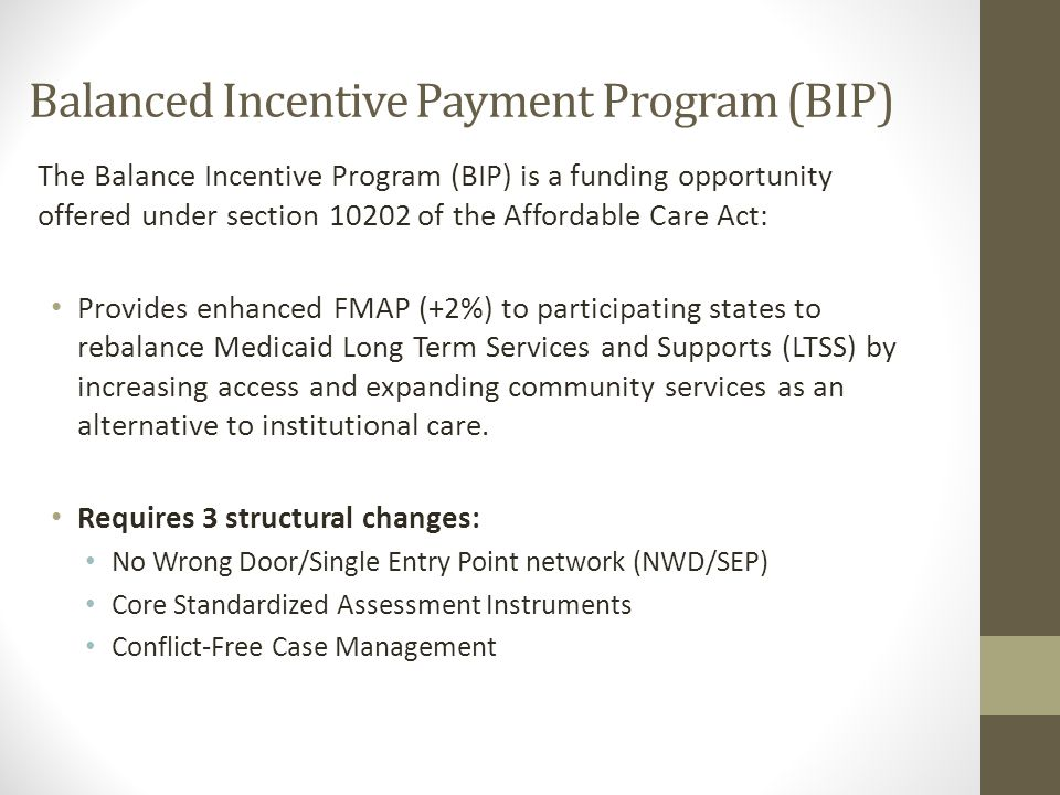 Balanced Incentive Payment Program (BIP) The Balance Incentive Program (BIP) is a funding opportunity offered under section 10202 of the Affordable Care Act: Provides enhanced FMAP (+2%) to participating states to rebalance Medicaid Long Term Services and Supports (LTSS) by increasing access and expanding community services as an alternative to institutional care.