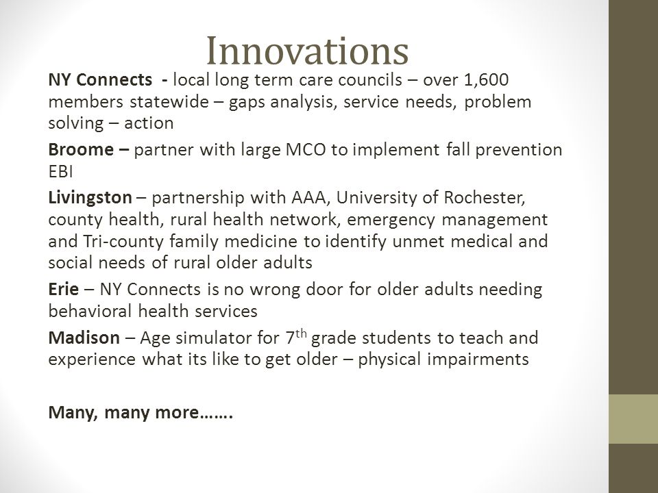 Innovations NY Connects - local long term care councils – over 1,600 members statewide – gaps analysis, service needs, problem solving – action Broome – partner with large MCO to implement fall prevention EBI Livingston – partnership with AAA, University of Rochester, county health, rural health network, emergency management and Tri-county family medicine to identify unmet medical and social needs of rural older adults Erie – NY Connects is no wrong door for older adults needing behavioral health services Madison – Age simulator for 7 th grade students to teach and experience what its like to get older – physical impairments Many, many more…….