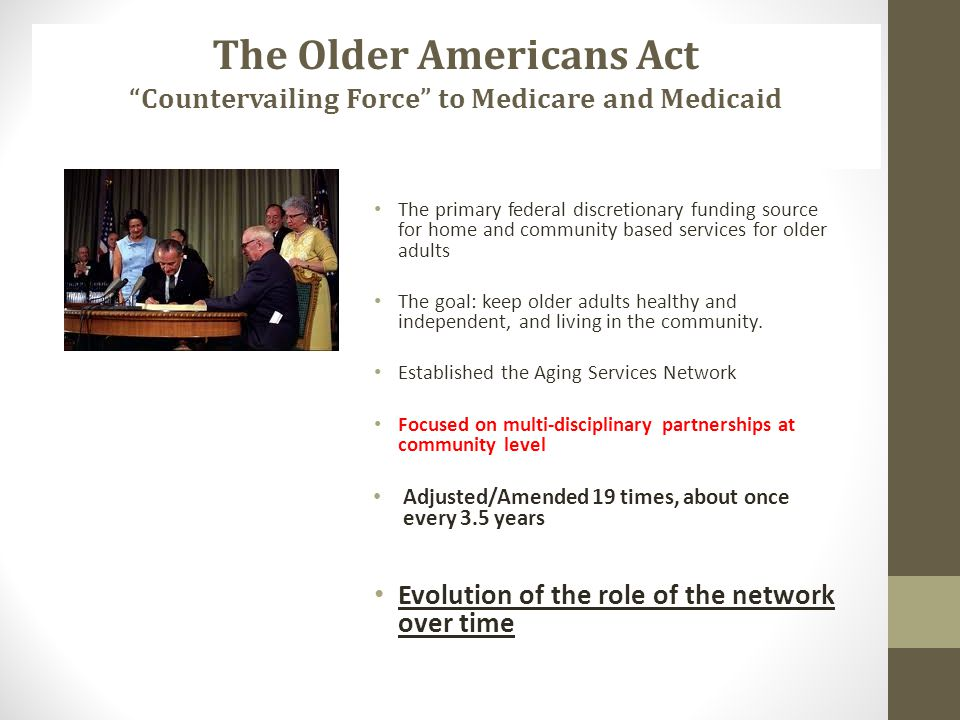 Passed in 1965 The primary federal discretionary funding source for home and community based services for older adults The goal: keep older adults hea