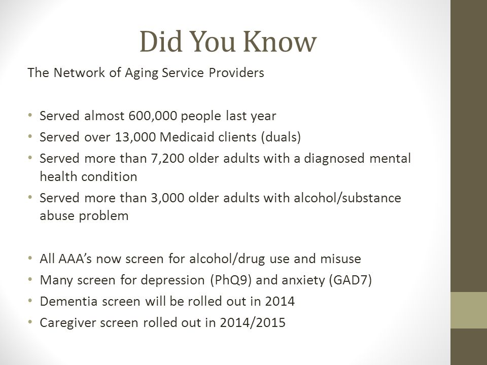 Did You Know The Network of Aging Service Providers Served almost 600,000 people last year Served over 13,000 Medicaid clients (duals) Served more than 7,200 older adults with a diagnosed mental health condition Served more than 3,000 older adults with alcohol/substance abuse problem All AAA's now screen for alcohol/drug use and misuse Many screen for depression (PhQ9) and anxiety (GAD7) Dementia screen will be rolled out in 2014 Caregiver screen rolled out in 2014/2015