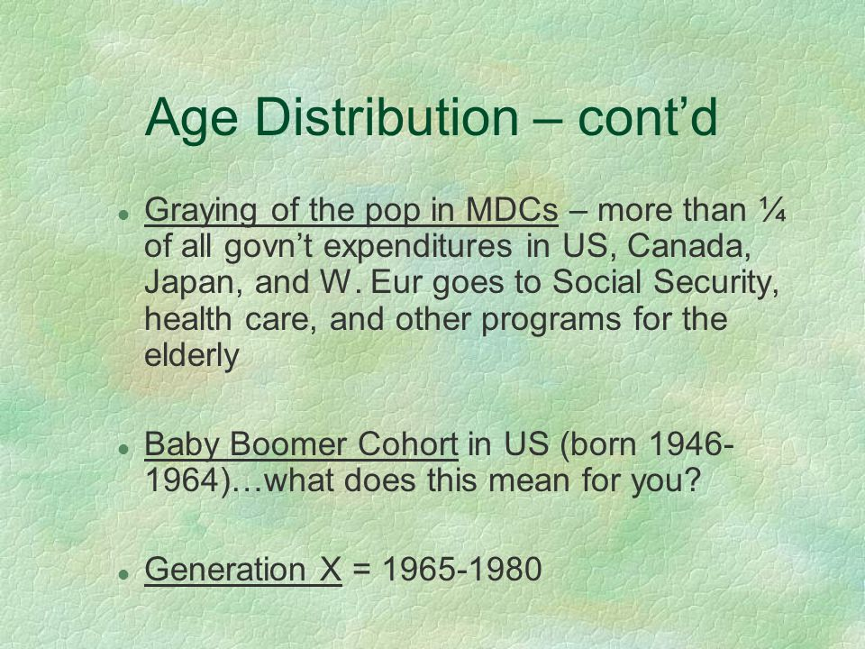 Age Distribution – cont'd l Graying of the pop in MDCs – more than ¼ of all govn't expenditures in US, Canada, Japan, and W.