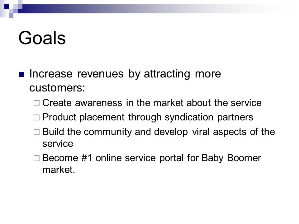 Goals Increase revenues by attracting more customers:  Create awareness in the market about the service  Product placement through syndication partners  Build the community and develop viral aspects of the service  Become #1 online service portal for Baby Boomer market.