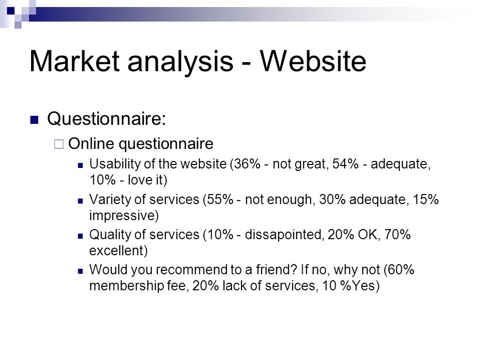 Market analysis - Website Questionnaire:  Online questionnaire Usability of the website (36% - not great, 54% - adequate, 10% - love it) Variety of services (55% - not enough, 30% adequate, 15% impressive) Quality of services (10% - dissapointed, 20% OK, 70% excellent) Would you recommend to a friend.