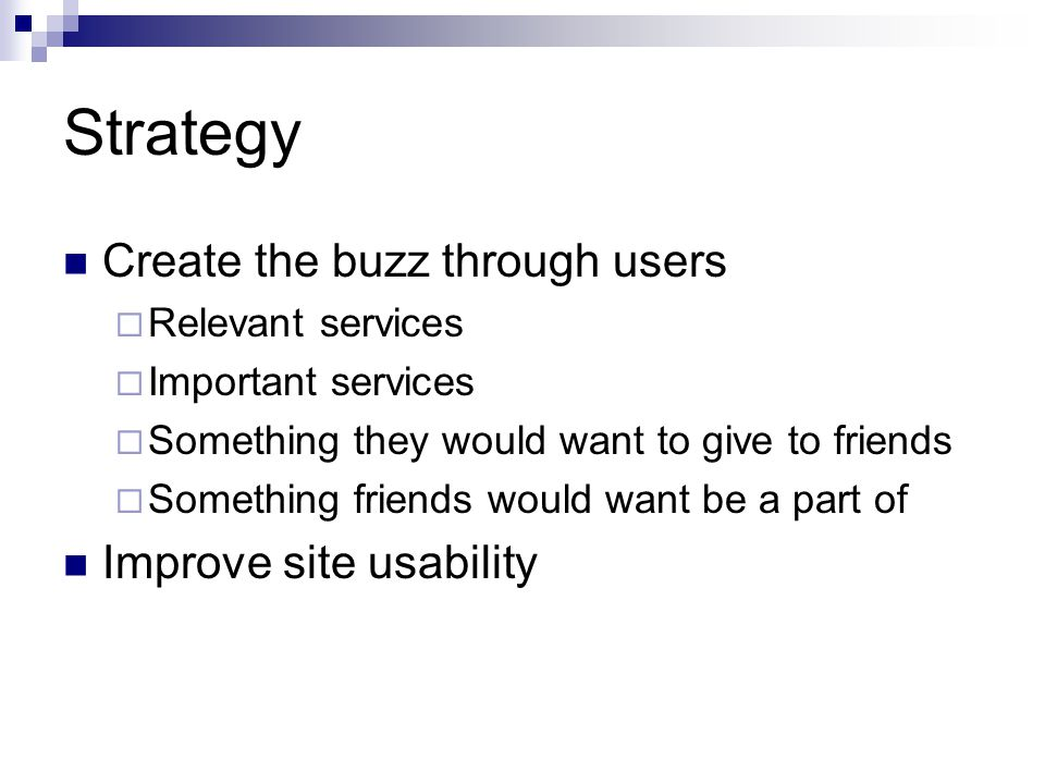 Strategy Create the buzz through users  Relevant services  Important services  Something they would want to give to friends  Something friends wou