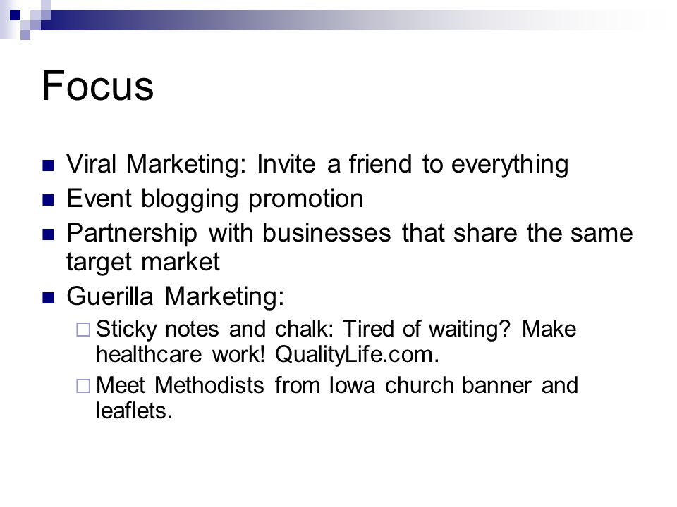Focus Viral Marketing: Invite a friend to everything Event blogging promotion Partnership with businesses that share the same target market Guerilla Marketing:  Sticky notes and chalk: Tired of waiting.