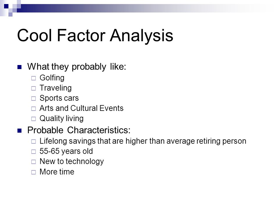 Cool Factor Analysis What they probably like:  Golfing  Traveling  Sports cars  Arts and Cultural Events  Quality living Probable Characteristics:  Lifelong savings that are higher than average retiring person  55-65 years old  New to technology  More time
