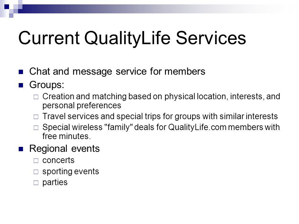 Current QualityLife Services Chat and message service for members Groups:  Creation and matching based on physical location, interests, and personal preferences  Travel services and special trips for groups with similar interests  Special wireless family deals for QualityLife.com members with free minutes.