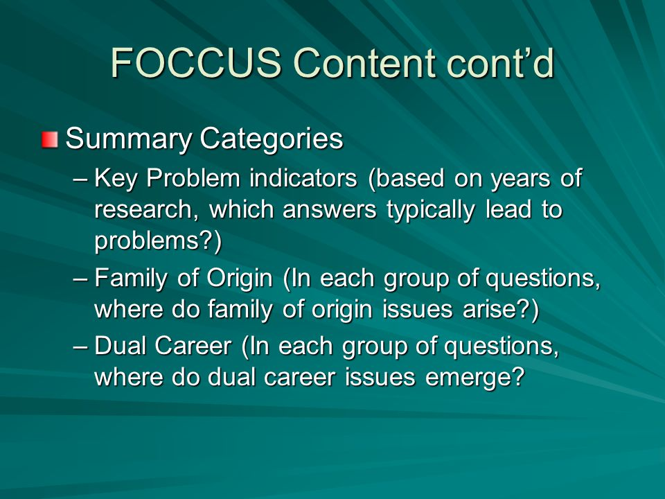 FOCCUS Content cont'd Summary Categories –Key Problem indicators (based on years of research, which answers typically lead to problems ) –Family of Origin (In each group of questions, where do family of origin issues arise ) –Dual Career (In each group of questions, where do dual career issues emerge