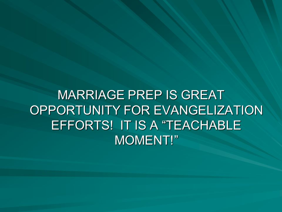 MARRIAGE PREP IS GREAT OPPORTUNITY FOR EVANGELIZATION EFFORTS! IT IS A TEACHABLE MOMENT!