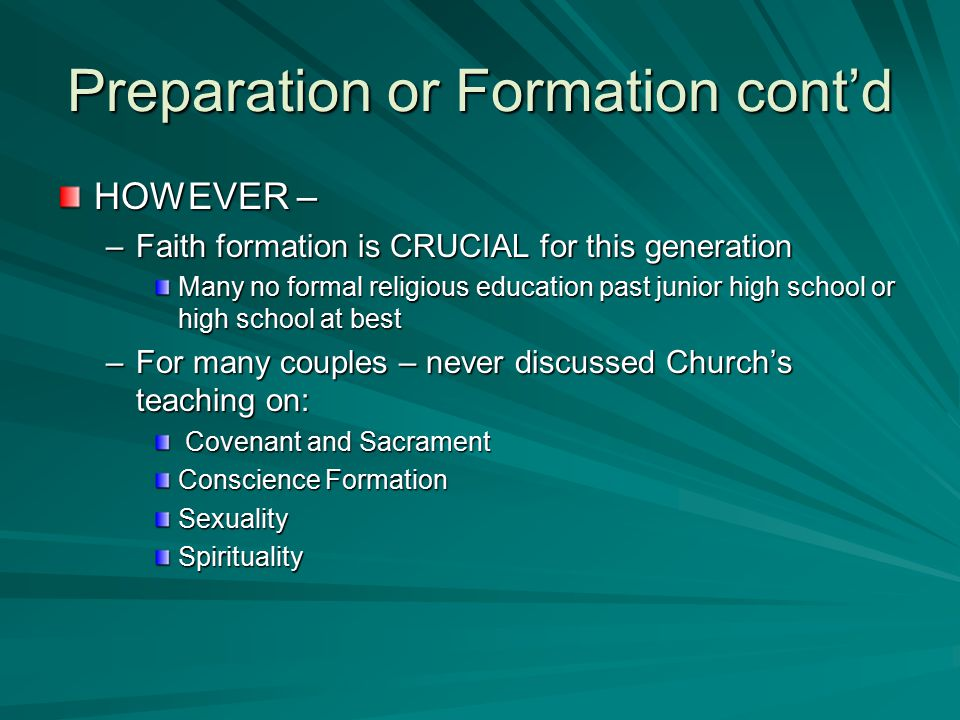 Preparation or Formation cont'd HOWEVER – –Faith formation is CRUCIAL for this generation Many no formal religious education past junior high school or high school at best –For many couples – never discussed Church's teaching on: Covenant and Sacrament Covenant and Sacrament Conscience Formation SexualitySpirituality