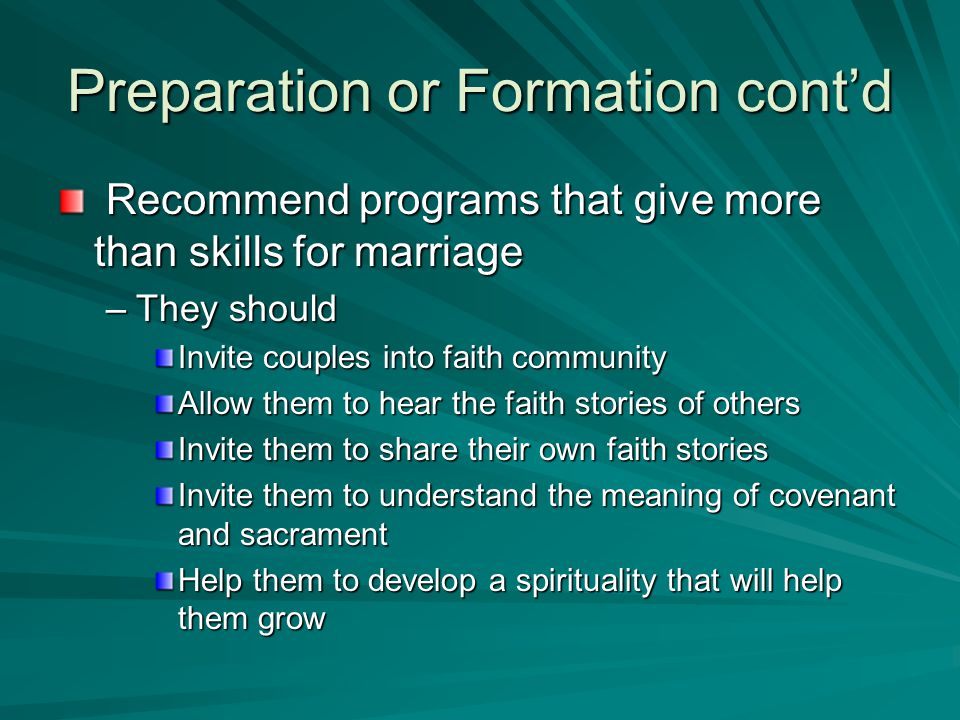 Preparation or Formation cont'd Recommend programs that give more than skills for marriage Recommend programs that give more than skills for marriage –They should Invite couples into faith community Allow them to hear the faith stories of others Invite them to share their own faith stories Invite them to understand the meaning of covenant and sacrament Help them to develop a spirituality that will help them grow