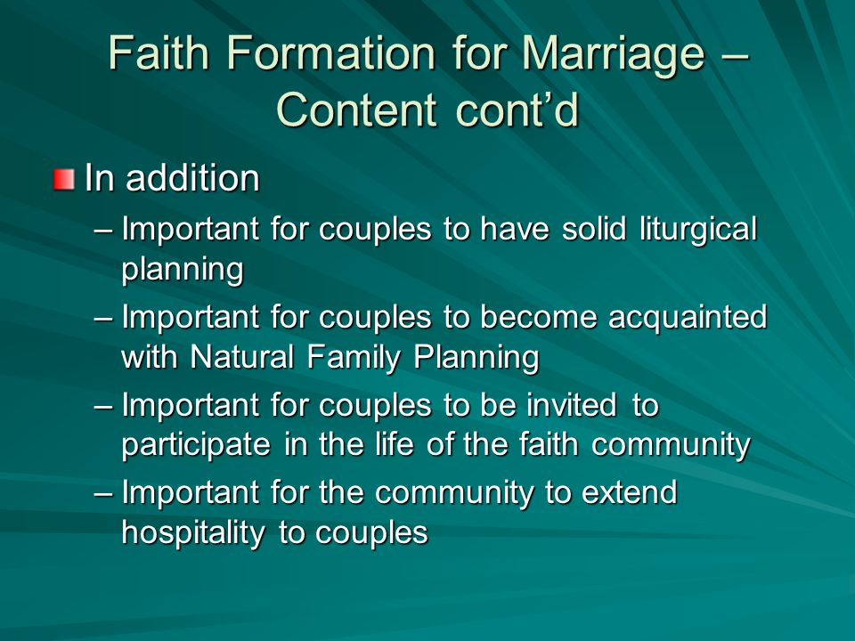 Faith Formation for Marriage – Content cont'd In addition –Important for couples to have solid liturgical planning –Important for couples to become acquainted with Natural Family Planning –Important for couples to be invited to participate in the life of the faith community –Important for the community to extend hospitality to couples
