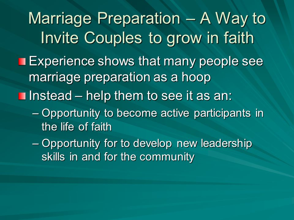 Marriage Preparation – A Way to Invite Couples to grow in faith Experience shows that many people see marriage preparation as a hoop Instead – help them to see it as an: –Opportunity to become active participants in the life of faith –Opportunity for to develop new leadership skills in and for the community