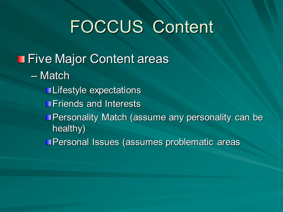 FOCCUS Content Five Major Content areas –Match Lifestyle expectations Friends and Interests Personality Match (assume any personality can be healthy) Personal Issues (assumes problematic areas