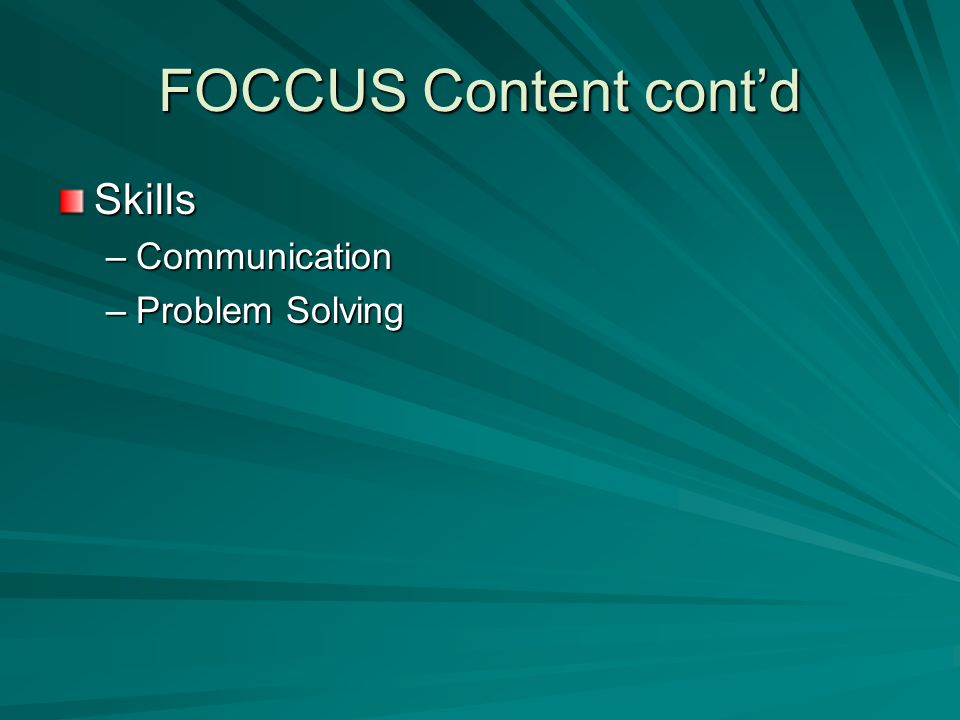 FOCCUS Content cont'd Skills –Communication –Problem Solving