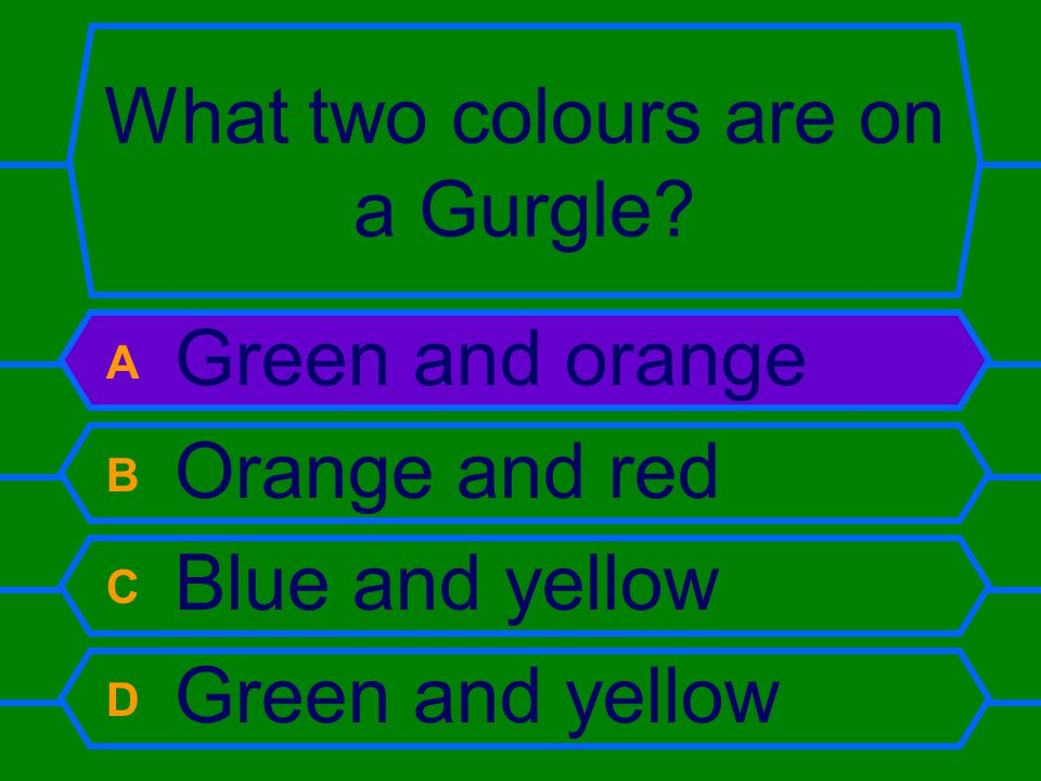 What two colours are on a Gurgle? A Green and orange B Orange and red C Blue and yellow D Green and yellow