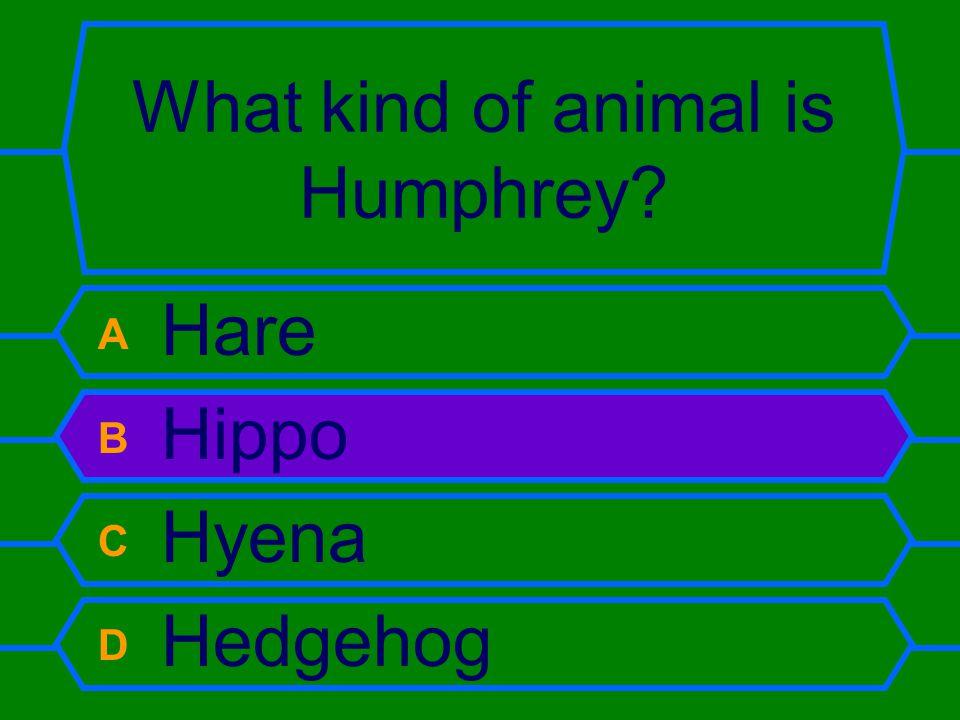 What kind of animal is Humphrey? A Hare B Hippo C Hyena D Hedgehog