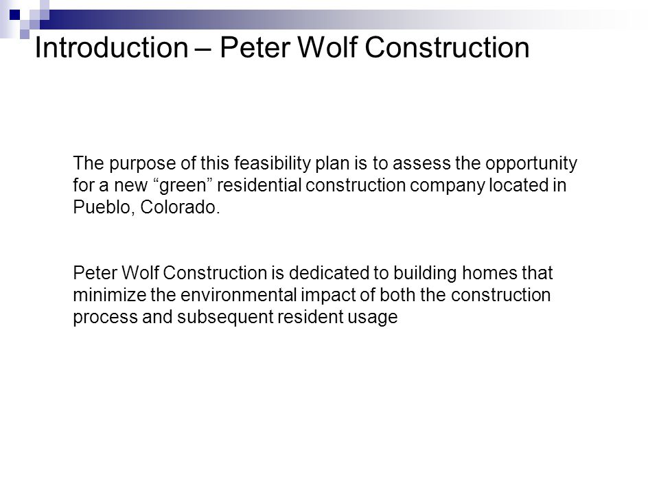 Introduction – Peter Wolf Construction The purpose of this feasibility plan is to assess the opportunity for a new green residential construction company located in Pueblo, Colorado.