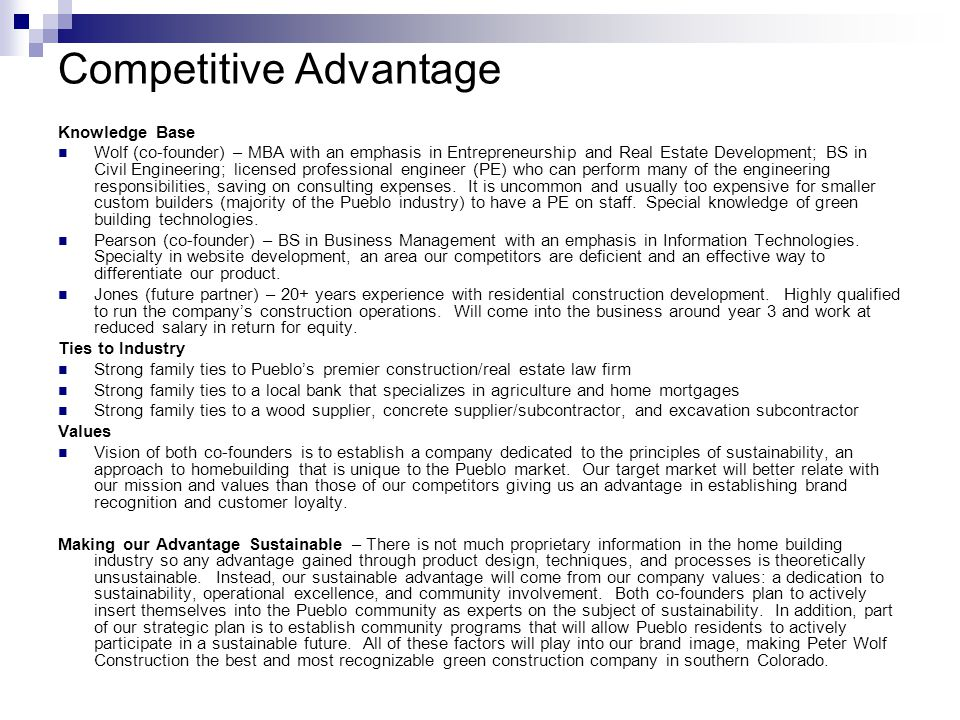 Competitive Advantage Knowledge Base Wolf (co-founder) – MBA with an emphasis in Entrepreneurship and Real Estate Development; BS in Civil Engineering; licensed professional engineer (PE) who can perform many of the engineering responsibilities, saving on consulting expenses.