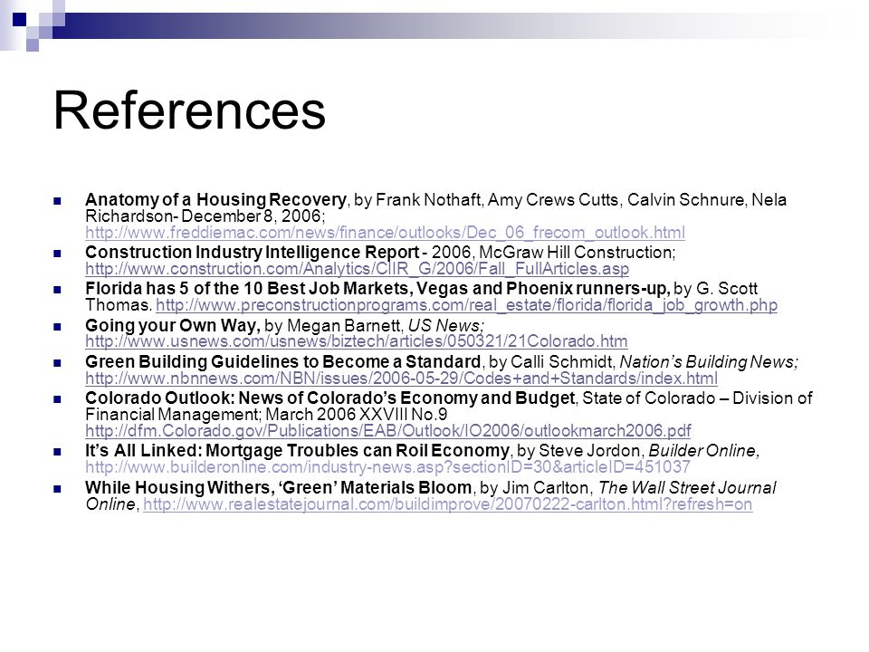 References Anatomy of a Housing Recovery, by Frank Nothaft, Amy Crews Cutts, Calvin Schnure, Nela Richardson- December 8, 2006; http://www.freddiemac.com/news/finance/outlooks/Dec_06_frecom_outlook.html Construction Industry Intelligence Report - 2006, McGraw Hill Construction; http://www.construction.com/Analytics/CIIR_G/2006/Fall_FullArticles.asp http://www.construction.com/Analytics/CIIR_G/2006/Fall_FullArticles.asp Florida has 5 of the 10 Best Job Markets, Vegas and Phoenix runners-up, by G.