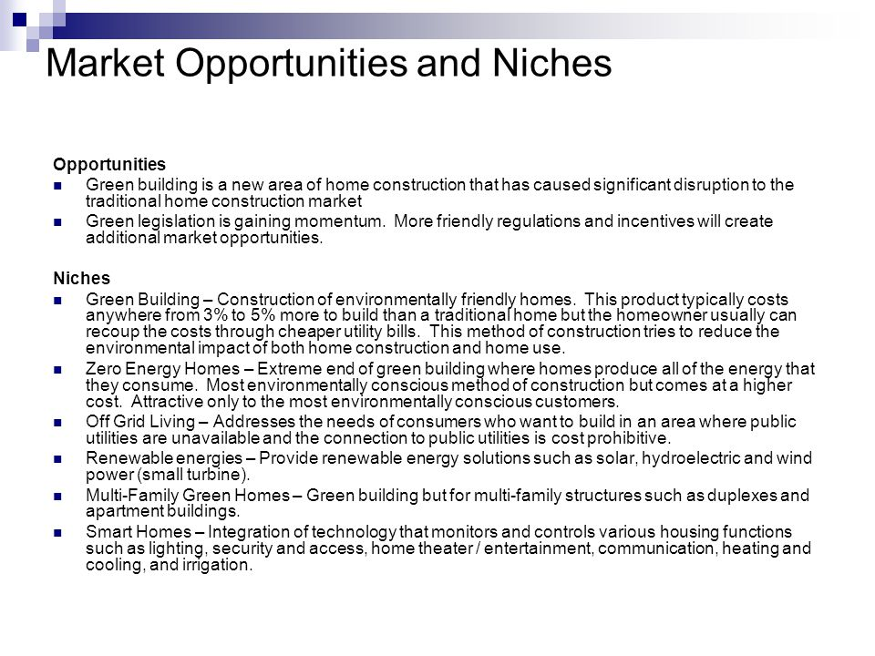 Market Opportunities and Niches Opportunities Green building is a new area of home construction that has caused significant disruption to the traditional home construction market Green legislation is gaining momentum.