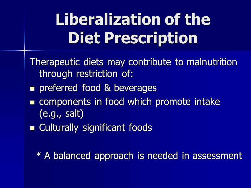 Liberalization of the Diet Prescription Therapeutic diets may contribute to malnutrition through restriction of: preferred food & beverages preferred food & beverages components in food which promote intake (e.g., salt) components in food which promote intake (e.g., salt) Culturally significant foods Culturally significant foods * A balanced approach is needed in assessment