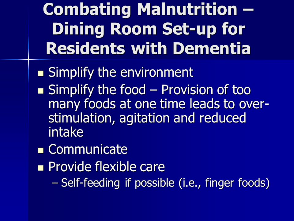 Combating Malnutrition – Dining Room Set-up for Residents with Dementia Simplify the environment Simplify the environment Simplify the food – Provision of too many foods at one time leads to over- stimulation, agitation and reduced intake Simplify the food – Provision of too many foods at one time leads to over- stimulation, agitation and reduced intake Communicate Communicate Provide flexible care Provide flexible care –Self-feeding if possible (i.e., finger foods)