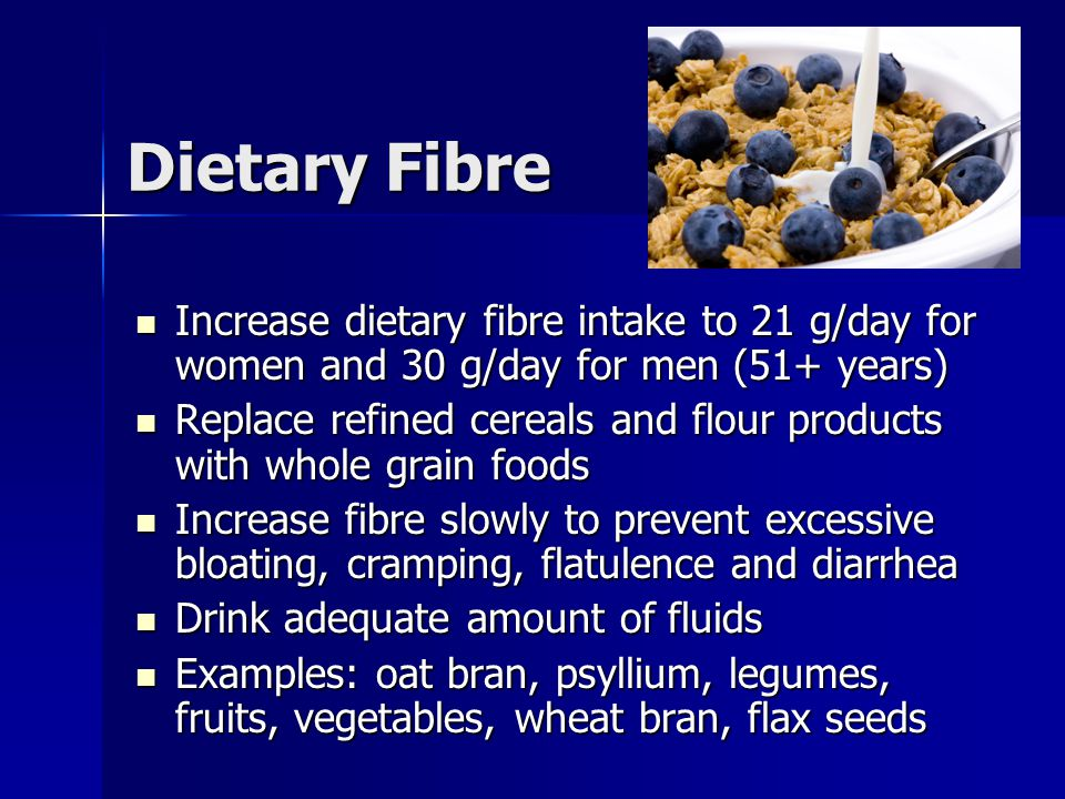 Dietary Fibre Increase dietary fibre intake to 21 g/day for women and 30 g/day for men (51+ years) Increase dietary fibre intake to 21 g/day for women and 30 g/day for men (51+ years) Replace refined cereals and flour products with whole grain foods Replace refined cereals and flour products with whole grain foods Increase fibre slowly to prevent excessive bloating, cramping, flatulence and diarrhea Increase fibre slowly to prevent excessive bloating, cramping, flatulence and diarrhea Drink adequate amount of fluids Drink adequate amount of fluids Examples: oat bran, psyllium, legumes, fruits, vegetables, wheat bran, flax seeds Examples: oat bran, psyllium, legumes, fruits, vegetables, wheat bran, flax seeds