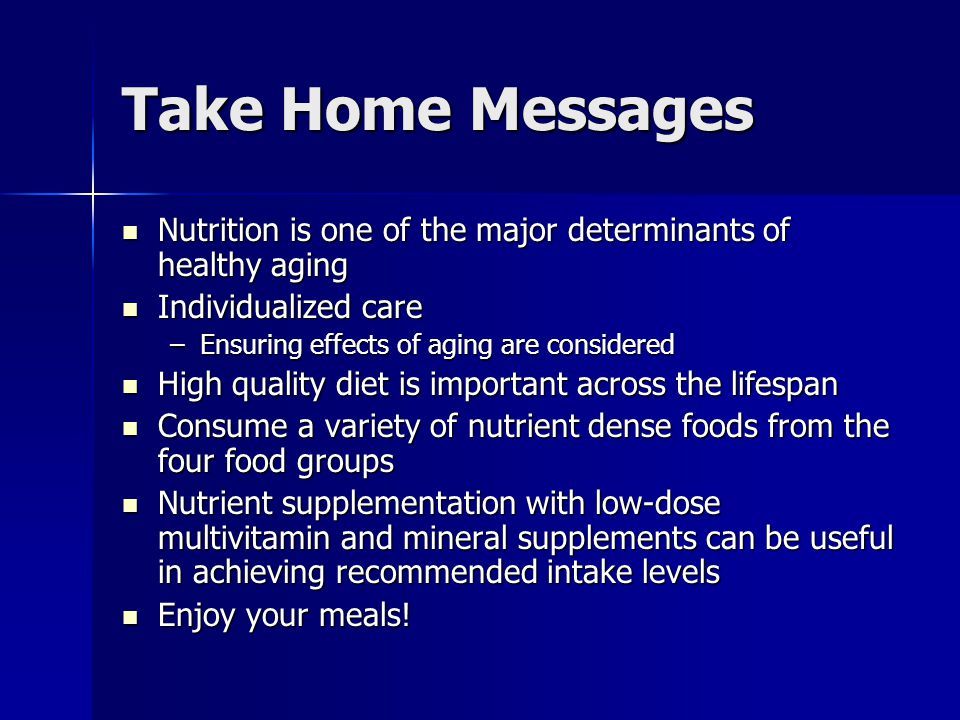 Take Home Messages Nutrition is one of the major determinants of healthy aging Nutrition is one of the major determinants of healthy aging Individualized care Individualized care –Ensuring effects of aging are considered High quality diet is important across the lifespan High quality diet is important across the lifespan Consume a variety of nutrient dense foods from the four food groups Consume a variety of nutrient dense foods from the four food groups Nutrient supplementation with low-dose multivitamin and mineral supplements can be useful in achieving recommended intake levels Nutrient supplementation with low-dose multivitamin and mineral supplements can be useful in achieving recommended intake levels Enjoy your meals.