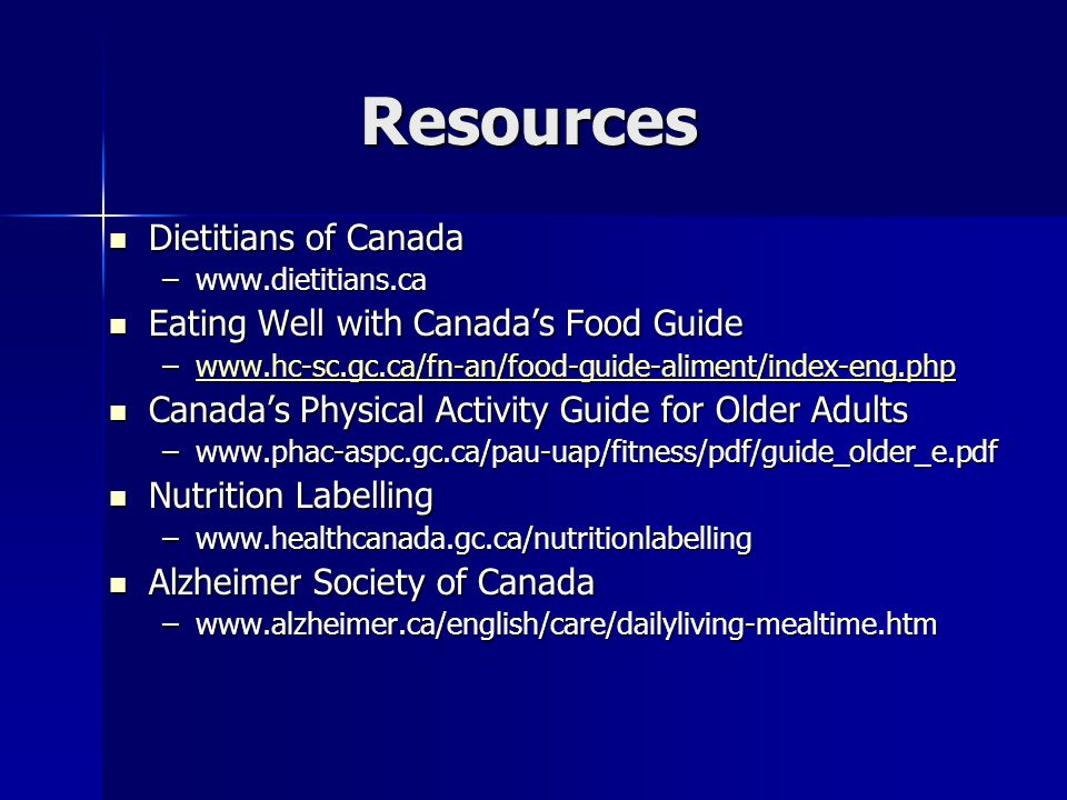 Resources Dietitians of Canada Dietitians of Canada –www.dietitians.ca Eating Well with Canada's Food Guide Eating Well with Canada's Food Guide –www.hc-sc.gc.ca/fn-an/food-guide-aliment/index-eng.php www.hc-sc.gc.ca/fn-an/food-guide-aliment/index-eng.php Canada's Physical Activity Guide for Older Adults Canada's Physical Activity Guide for Older Adults –www.phac-aspc.gc.ca/pau-uap/fitness/pdf/guide_older_e.pdf Nutrition Labelling Nutrition Labelling –www.healthcanada.gc.ca/nutritionlabelling Alzheimer Society of Canada Alzheimer Society of Canada –www.alzheimer.ca/english/care/dailyliving-mealtime.htm