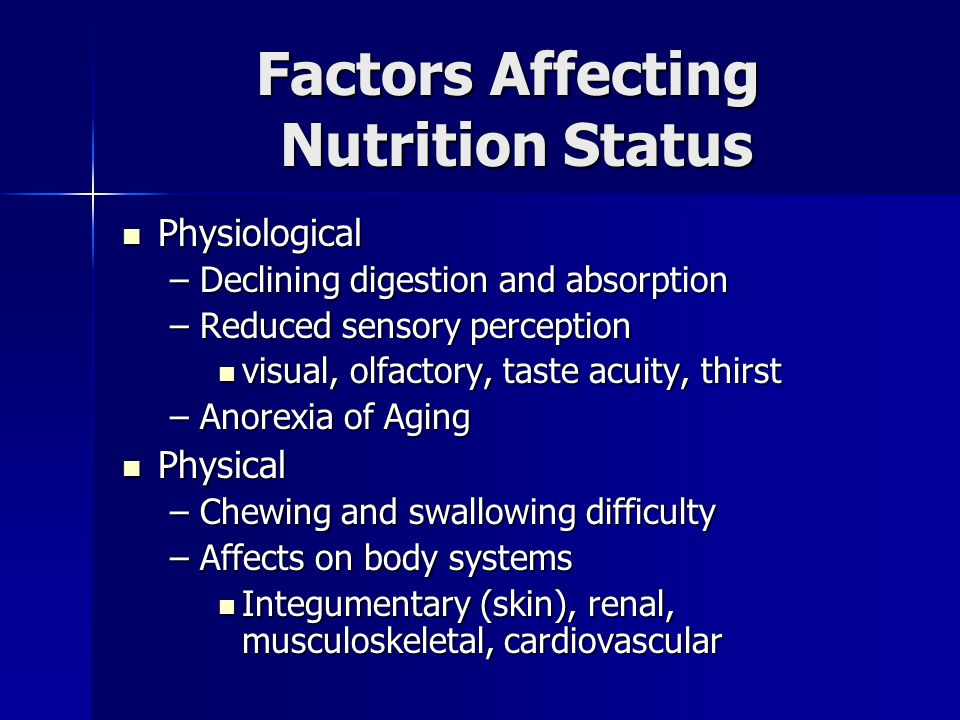 Factors Affecting Nutrition Status Physiological Physiological –Declining digestion and absorption –Reduced sensory perception visual, olfactory, taste acuity, thirst visual, olfactory, taste acuity, thirst –Anorexia of Aging Physical Physical –Chewing and swallowing difficulty –Affects on body systems Integumentary (skin), renal, musculoskeletal, cardiovascular Integumentary (skin), renal, musculoskeletal, cardiovascular