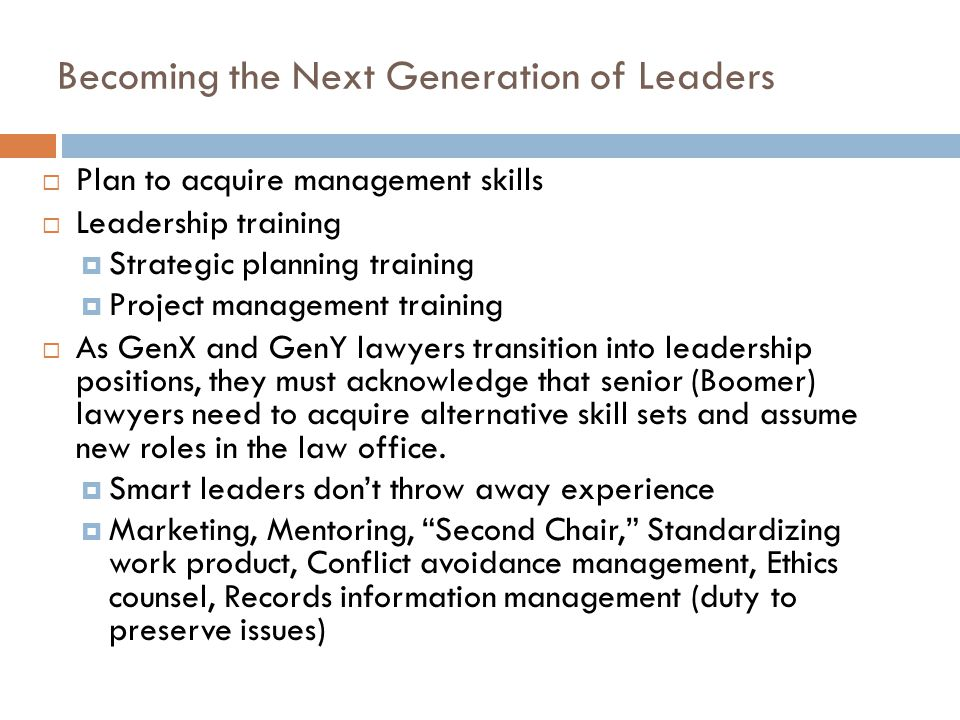 Becoming the Next Generation of Leaders 12  Plan to acquire management skills  Leadership training  Strategic planning training  Project managemen
